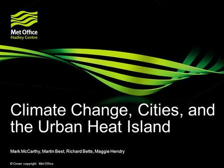 © Crown copyright Met Office Climate Change, Cities, and the Urban Heat Island Mark McCarthy, Martin Best, Richard Betts, Maggie Hendry.