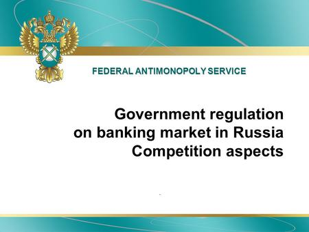 FEDERAL ANTIMONOPOLY SERVICE. Government regulation on banking market in Russia Competition aspects.