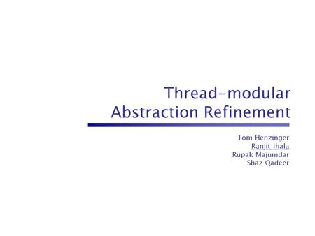 Thread-modular Abstraction Refinement Tom Henzinger Ranjit Jhala Rupak Majumdar Shaz Qadeer.