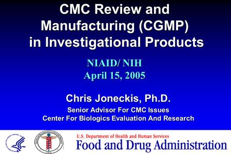 CMC Review and Manufacturing (CGMP) in Investigational Products Chris Joneckis, Ph.D. Senior Advisor For CMC Issues Center For Biologics Evaluation And.