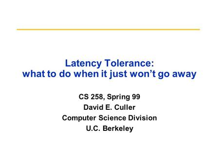 Latency Tolerance: what to do when it just won't go away CS 258, Spring 99 David E. Culler Computer Science Division U.C. Berkeley.