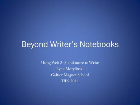 Beyond Writer's Notebooks Using Web 2.0 and more to Write Lyne Motylinski Galtier Magnet School TIES 2011.