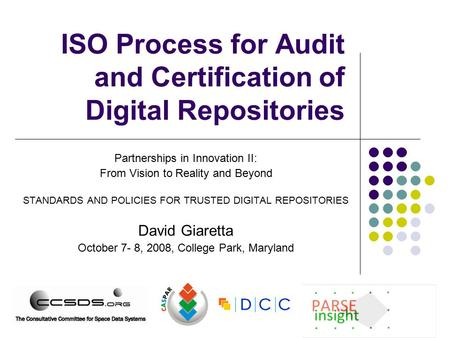ISO Process for Audit and Certification of Digital Repositories Partnerships in Innovation II: From Vision to Reality and Beyond STANDARDS AND POLICIES.