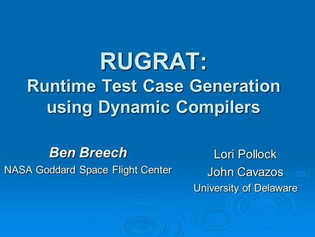 RUGRAT: Runtime Test Case Generation using Dynamic Compilers Ben Breech NASA Goddard Space Flight Center Lori Pollock John Cavazos University of Delaware.