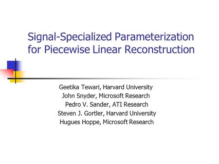 Signal-Specialized Parameterization for Piecewise Linear Reconstruction Geetika Tewari, Harvard University John Snyder, Microsoft Research Pedro V. Sander,