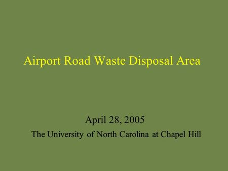 Airport Road Waste Disposal Area April 28, 2005 The University of North Carolina at Chapel Hill.