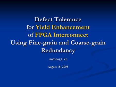 Defect Tolerance for Yield Enhancement of FPGA Interconnect Using Fine-grain and Coarse-grain Redundancy Anthony J. Yu August 15, 2005.