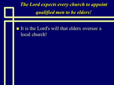 The Lord expects every church to appoint qualified men to be elders! n It is the Lord's will that elders oversee a local church!