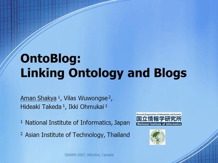OntoBlog: Linking Ontology and Blogs Aman Shakya 1, Vilas Wuwongse 2, Hideaki Takeda 1, Ikki Ohmukai 1 1 National Institute of Informatics, Japan 2 Asian.
