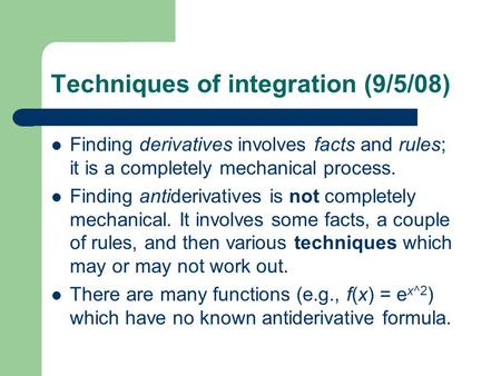 Techniques of integration (9/5/08) Finding derivatives involves facts and rules; it is a completely mechanical process. Finding antiderivatives is not.