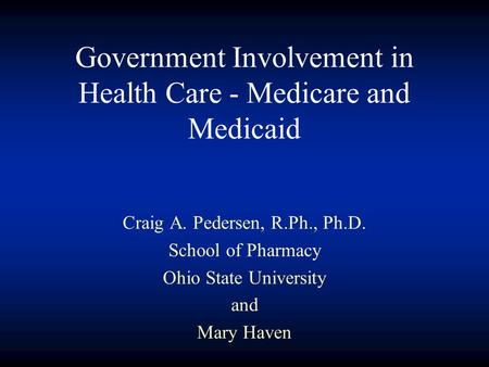 Government Involvement in Health Care - Medicare and Medicaid Craig A. Pedersen, R.Ph., Ph.D. School of Pharmacy Ohio State University and Mary Haven.