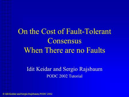 © Idit Keidar and Sergio Rajsbaum; PODC 2002 On the Cost of Fault-Tolerant Consensus When There are no Faults Idit Keidar and Sergio Rajsbaum PODC 2002.