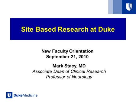 New Faculty Orientation September 21, 2010 Mark Stacy, MD Associate Dean of Clinical Research Professor of Neurology Site Based Research at Duke.