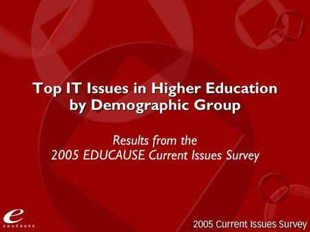 Top IT Issues in Higher Education by Demographic Group Results from the 2005 EDUCAUSE Current Issues Survey.