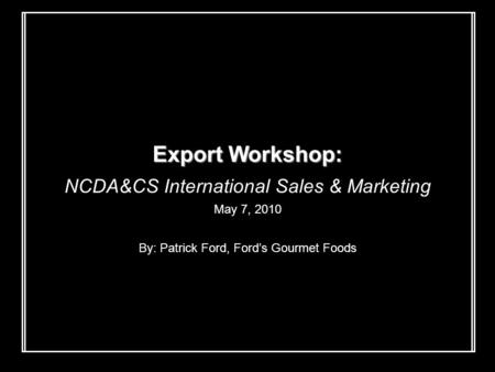 Export Workshop: NCDA&CS International Sales & Marketing May 7, 2010 By: Patrick Ford, Ford's Gourmet Foods.