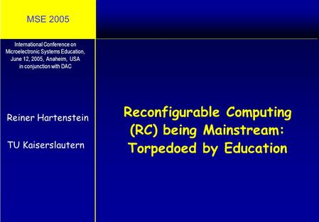 MSE 2005 Reconfigurable Computing (RC) being Mainstream: Torpedoed by Education Reiner Hartenstein TU Kaiserslautern International Conference on Microelectronic.