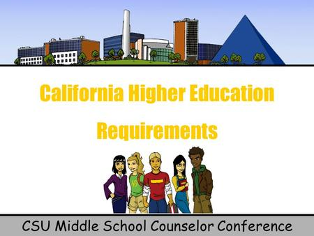 California Higher Education Requirements CSU Middle School Counselor Conference.