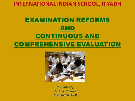 INTERNATIONAL INDIAN SCHOOL, RIYADH EXAMINATION REFORMS AND CONTINUOUS AND COMPREHENSIVE EVALUATION Presented by Mr. M.J. Siddiqui Principal & HOI.