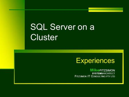 SQL Server on a Cluster Experiences Mike FITZSIMON SYSTEMSARCHITECT F ITZSIMON IT C ONSULTING PTY LTD.