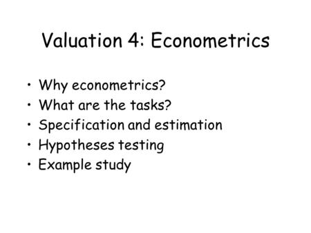 Valuation 4: Econometrics Why econometrics? What are the tasks? Specification and estimation Hypotheses testing Example study.
