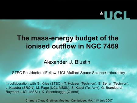 The mass-energy budget of the ionised outflow in NGC 7469 Alexander J. Blustin STFC Postdoctoral Fellow, UCL Mullard Space Science Laboratory Chandra X-ray.