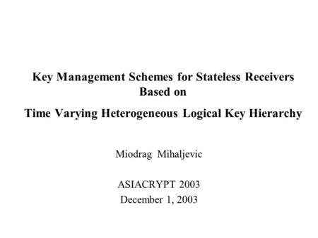Key Management Schemes for Stateless Receivers Based on Time Varying Heterogeneous Logical Key Hierarchy Miodrag Mihaljevic ASIACRYPT 2003 December 1,