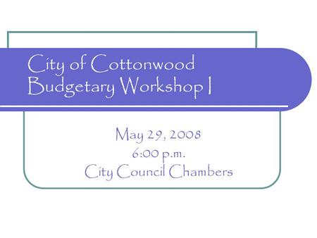 City of Cottonwood Budgetary Workshop I May 29, 2008 6:00 p.m. City Council Chambers.