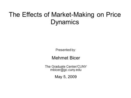 The Effects of Market-Making on Price Dynamics Presented by: Mehmet Bicer The Graduate Center/CUNY May 5, 2009.