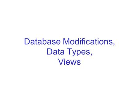 Database Modifications, Data Types, Views. Database Modifications A modification command does not return a result as a query does, but it changes the.