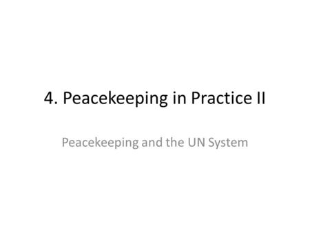 4. Peacekeeping in Practice II Peacekeeping and the UN System.