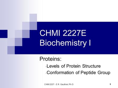 CHMI 2227 - E.R. Gauthier, Ph.D. 1 CHMI 2227E Biochemistry I Proteins: - Levels of Protein Structure - Conformation of Peptide Group.