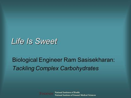F INDINGS National Institutes of Health National Institute of General Medical Sciences Life Is Sweet Biological Engineer Ram Sasisekharan: Tackling Complex.
