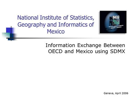 National Institute of Statistics, Geography and Informatics of Mexico Information Exchange Between OECD and Mexico using SDMX Geneva, April 2006.