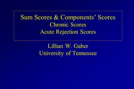Sum Scores & Components' Scores Chronic Scores Acute Rejection Scores Lillian W. Gaber University of Tennessee.