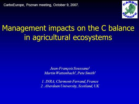 Management impacts on the C balance in agricultural ecosystems Jean-François Soussana 1 Martin Wattenbach 2, Pete Smith 2 1. INRA, Clermont-Ferrand, France.