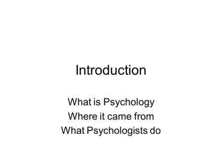 Introduction What is Psychology Where it came from What Psychologists do.