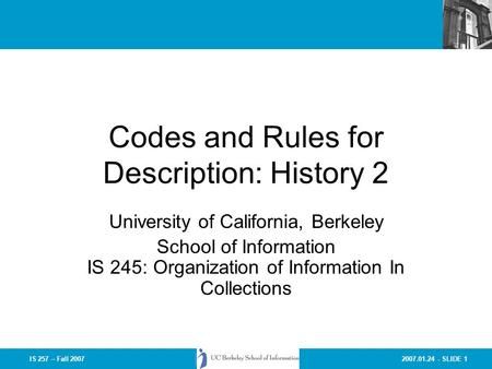 2007.01.24 - SLIDE 1IS 257 – Fall 2007 Codes and Rules for Description: History 2 University of California, Berkeley School of Information IS 245: Organization.