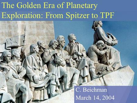 The Golden Era of Planetary Exploration: From Spitzer to TPF C. Beichman March 14, 2004.