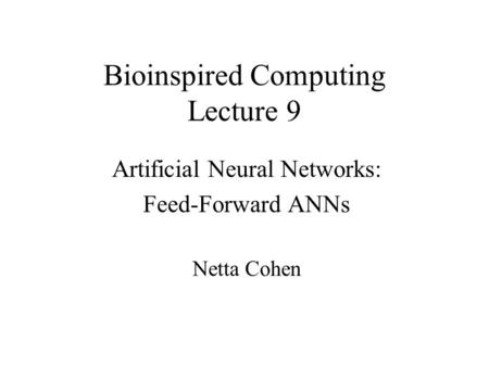 Bioinspired Computing Lecture 9 Artificial Neural Networks: Feed-Forward ANNs Netta Cohen.