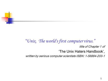 "1 ""Unix. The world's first computer virus."" title of Chapter 1 of 'The Unix Haters Handbook', written by serious computer scientists ISBN: 1-56884-203-1."