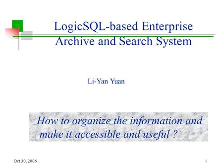 1 Oct 30, 2006 LogicSQL-based Enterprise Archive and Search System How to organize the information and make it accessible and useful ? Li-Yan Yuan.