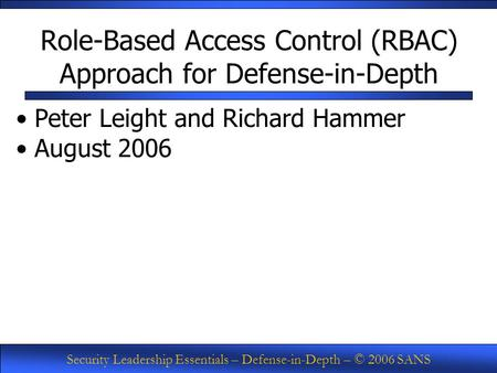Security Leadership Essentials – Defense-in-Depth – © 2006 SANS Role-Based Access Control (RBAC) Approach for Defense-in-Depth Peter Leight and Richard.