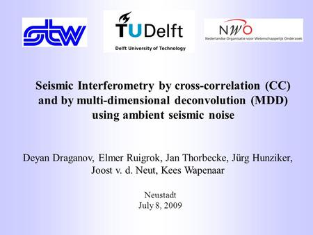 Neustadt July 8, 2009 Seismic Interferometry by cross-correlation (CC) and by multi-dimensional deconvolution (MDD) using ambient seismic noise Deyan Draganov,