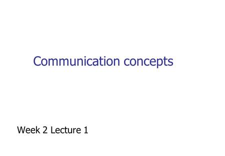 Communication concepts Week 2 Lecture 1. Introduction to key concepts Physical media Analogue & Digital transmission Multiplexing Circuit & Packet Switching.