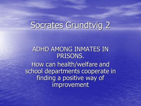 Socrates Grundtvig 2 ADHD AMONG INMATES IN PRISONS. How can health/welfare and school departments cooperate in finding a positive way of improvement.