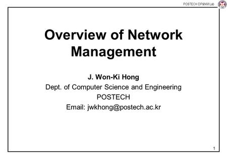 POSTECH DP&NM Lab 1 Overview of Network Management J. Won-Ki Hong Dept. of Computer Science and Engineering POSTECH