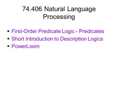 74.406 Natural Language Processing  First-Order Predicate Logic - Predicates  Short Introduction to Description Logics  PowerLoom.