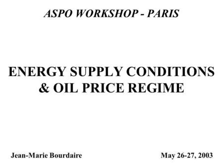 ASPO WORKSHOP - PARIS Jean-Marie Bourdaire ENERGY SUPPLY CONDITIONS & OIL PRICE REGIME May 26-27, 2003.
