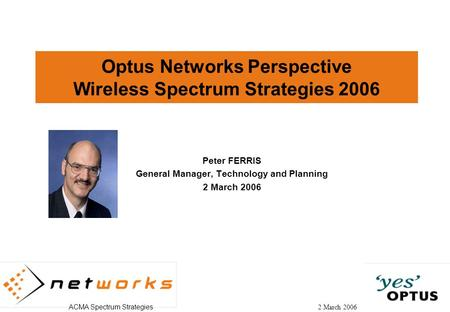 ACMA Spectrum Strategies 2 March 2006 Optus Networks Perspective Wireless Spectrum Strategies 2006 Peter FERRIS General Manager, Technology and Planning.
