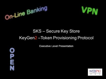 SKS – Secure Key Store KeyGen2 –Token Provisioning Protocol Executive Level Presentation.